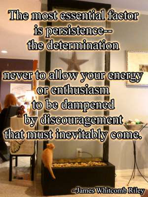 The most essential factor is persistence-- the determination never to allow your energy or enthusiasm to be dampened by discouragement that must inevitably  come.